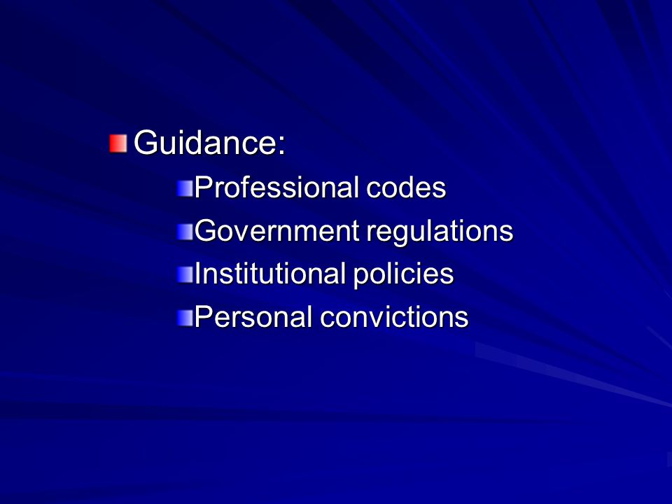 Guidance: Professional codes Government regulations Institutional policies Personal convictions