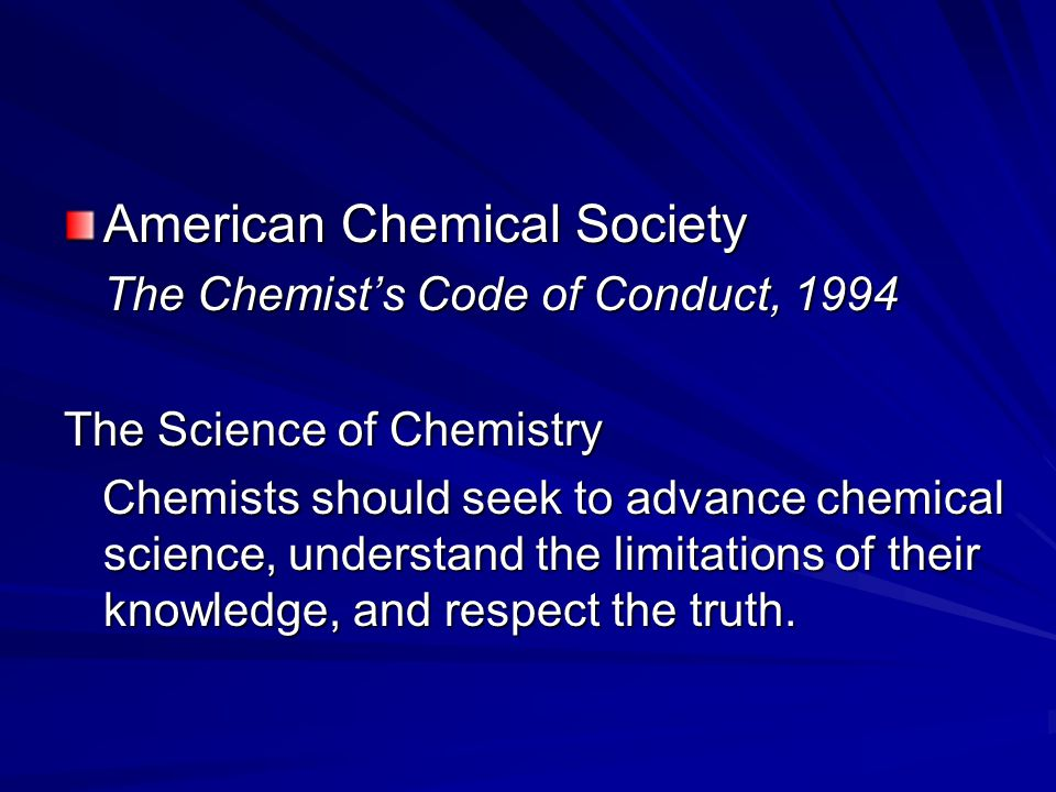 American Chemical Society The Chemist's Code of Conduct, 1994 The Science of Chemistry Chemists should seek to advance chemical science, understand the limitations of their knowledge, and respect the truth.