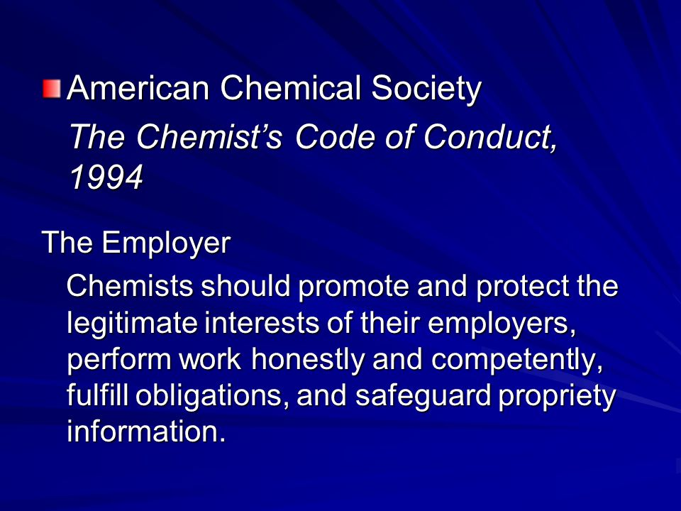 American Chemical Society The Chemist's Code of Conduct, 1994 The Employer Chemists should promote and protect the legitimate interests of their employers, perform work honestly and competently, fulfill obligations, and safeguard propriety information.