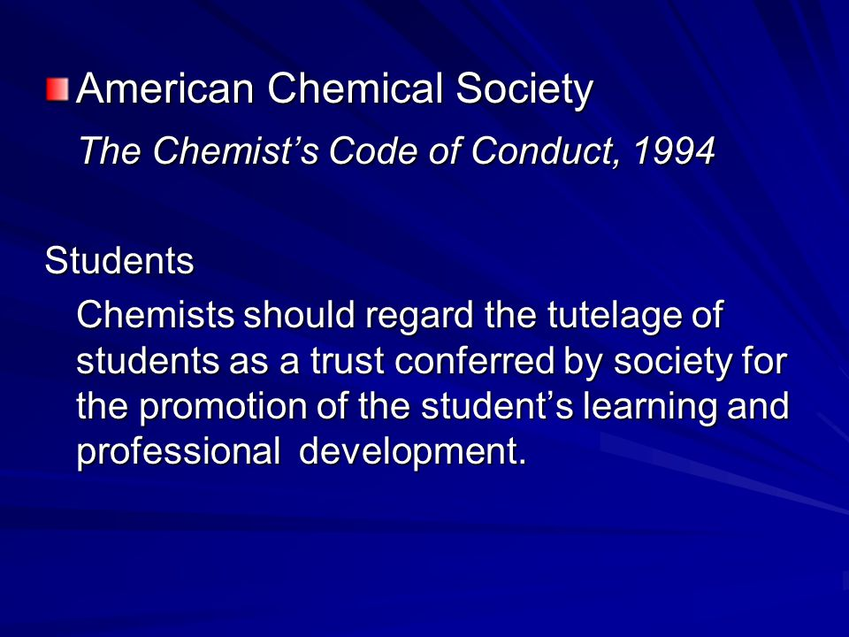 American Chemical Society The Chemist's Code of Conduct, 1994 Students Chemists should regard the tutelage of students as a trust conferred by society for the promotion of the student's learning and professional development.