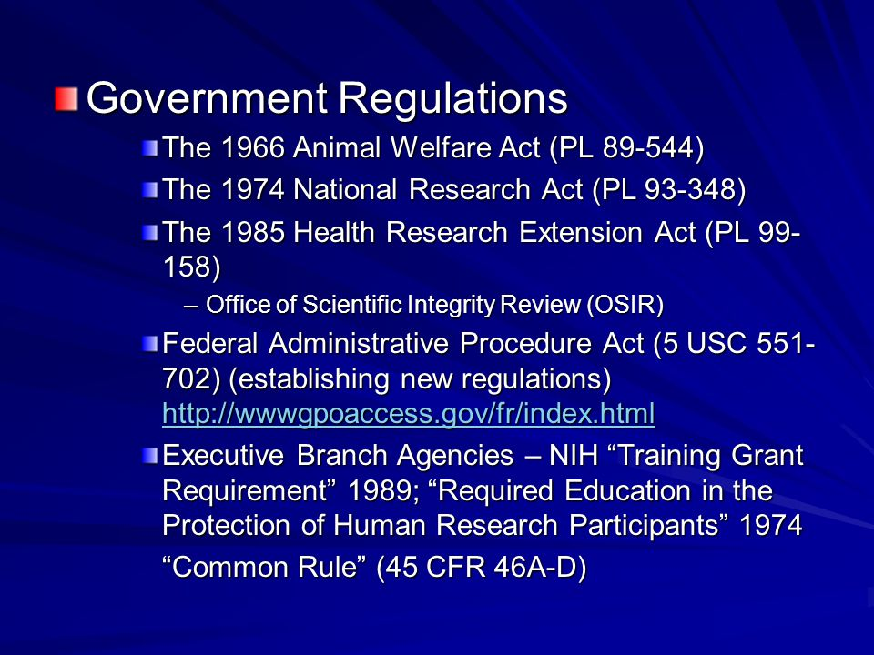 Government Regulations The 1966 Animal Welfare Act (PL 89-544) The 1974 National Research Act (PL 93-348) The 1985 Health Research Extension Act (PL 99- 158) –Office of Scientific Integrity Review (OSIR) Federal Administrative Procedure Act (5 USC 551- 702) (establishing new regulations) http://wwwgpoaccess.gov/fr/index.html http://wwwgpoaccess.gov/fr/index.html Executive Branch Agencies – NIH Training Grant Requirement 1989; Required Education in the Protection of Human Research Participants 1974 Common Rule (45 CFR 46A-D)