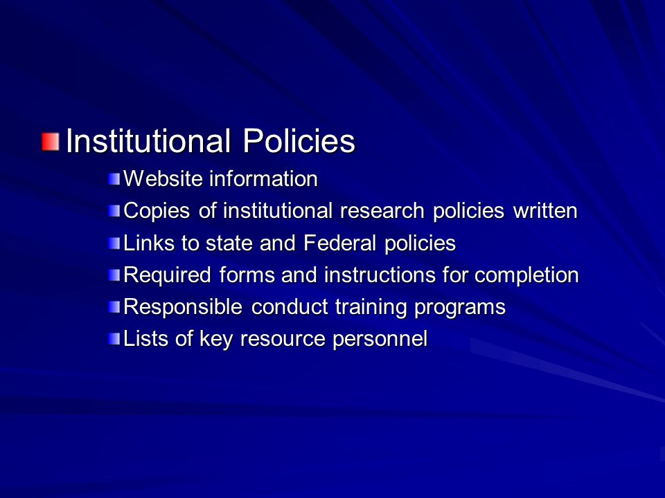 Institutional Policies Website information Copies of institutional research policies written Links to state and Federal policies Required forms and instructions for completion Responsible conduct training programs Lists of key resource personnel