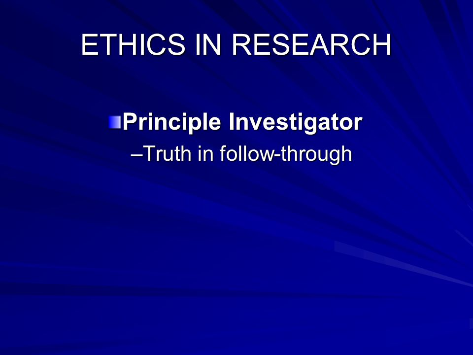 ETHICS IN RESEARCH Principle Investigator –Truth in follow-through