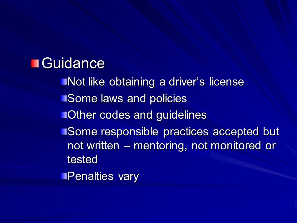 Guidance Not like obtaining a driver's license Some laws and policies Other codes and guidelines Some responsible practices accepted but not written – mentoring, not monitored or tested Penalties vary