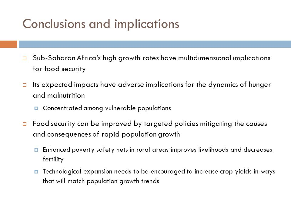 Conclusions and implications  Sub-Saharan Africa's high growth rates have multidimensional implications for food security  Its expected impacts have adverse implications for the dynamics of hunger and malnutrition  Concentrated among vulnerable populations  Food security can be improved by targeted policies mitigating the causes and consequences of rapid population growth  Enhanced poverty safety nets in rural areas improves livelihoods and decreases fertility  Technological expansion needs to be encouraged to increase crop yields in ways that will match population growth trends