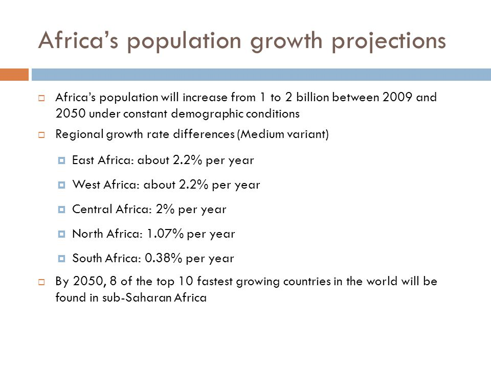 Africa's population growth projections  Africa's population will increase from 1 to 2 billion between 2009 and 2050 under constant demographic conditions  Regional growth rate differences (Medium variant)  East Africa: about 2.2% per year  West Africa: about 2.2% per year  Central Africa: 2% per year  North Africa: 1.07% per year  South Africa: 0.38% per year  By 2050, 8 of the top 10 fastest growing countries in the world will be found in sub-Saharan Africa
