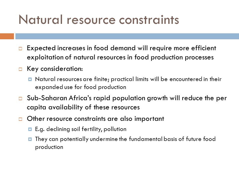 Natural resource constraints  Expected increases in food demand will require more efficient exploitation of natural resources in food production processes  Key consideration:  Natural resources are finite; practical limits will be encountered in their expanded use for food production  Sub-Saharan Africa's rapid population growth will reduce the per capita availability of these resources  Other resource constraints are also important  E.g.