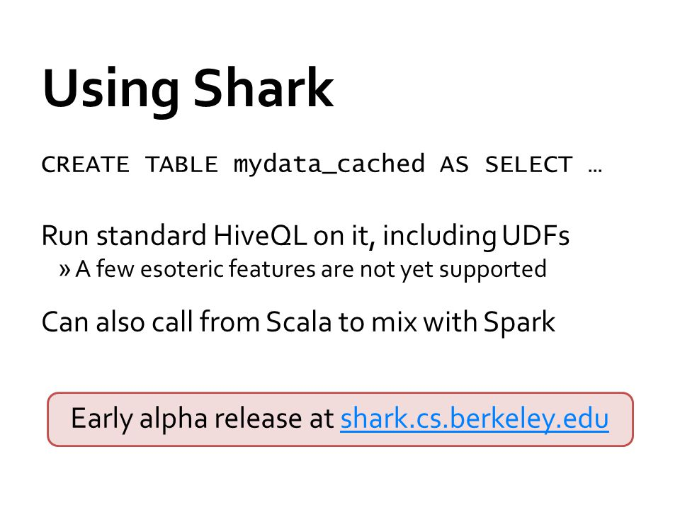 Using Shark CREATE TABLE mydata_cached AS SELECT … Run standard HiveQL on it, including UDFs »A few esoteric features are not yet supported Can also call from Scala to mix with Spark Early alpha release at shark.cs.berkeley.edushark.cs.berkeley.edu