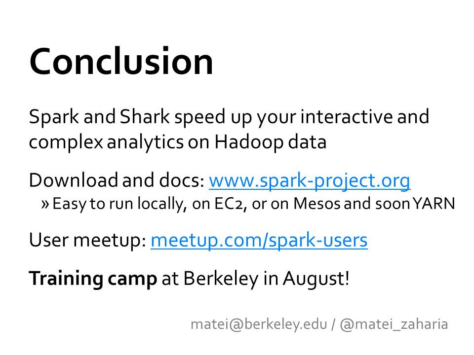 Conclusion Spark and Shark speed up your interactive and complex analytics on Hadoop data Download and docs: www.spark-project.orgwww.spark-project.org »Easy to run locally, on EC2, or on Mesos and soon YARN User meetup: meetup.com/spark-usersmeetup.com/spark-users Training camp at Berkeley in August.