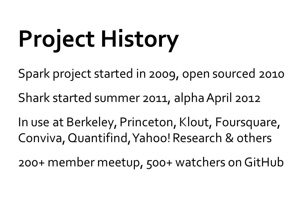 Project History Spark project started in 2009, open sourced 2010 Shark started summer 2011, alpha April 2012 In use at Berkeley, Princeton, Klout, Foursquare, Conviva, Quantifind, Yahoo.