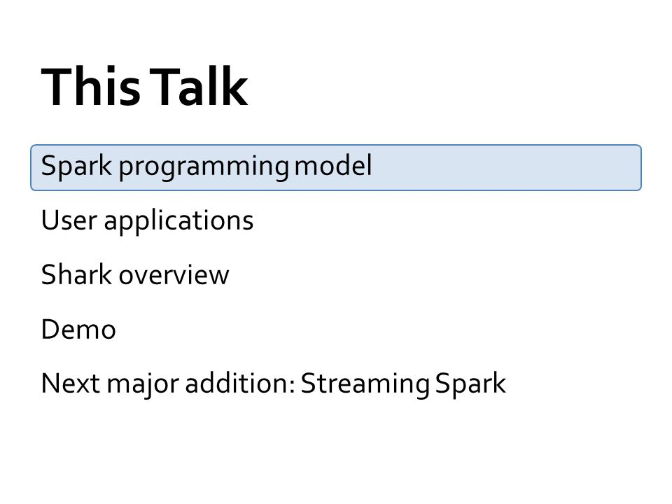 This Talk Spark programming model User applications Shark overview Demo Next major addition: Streaming Spark