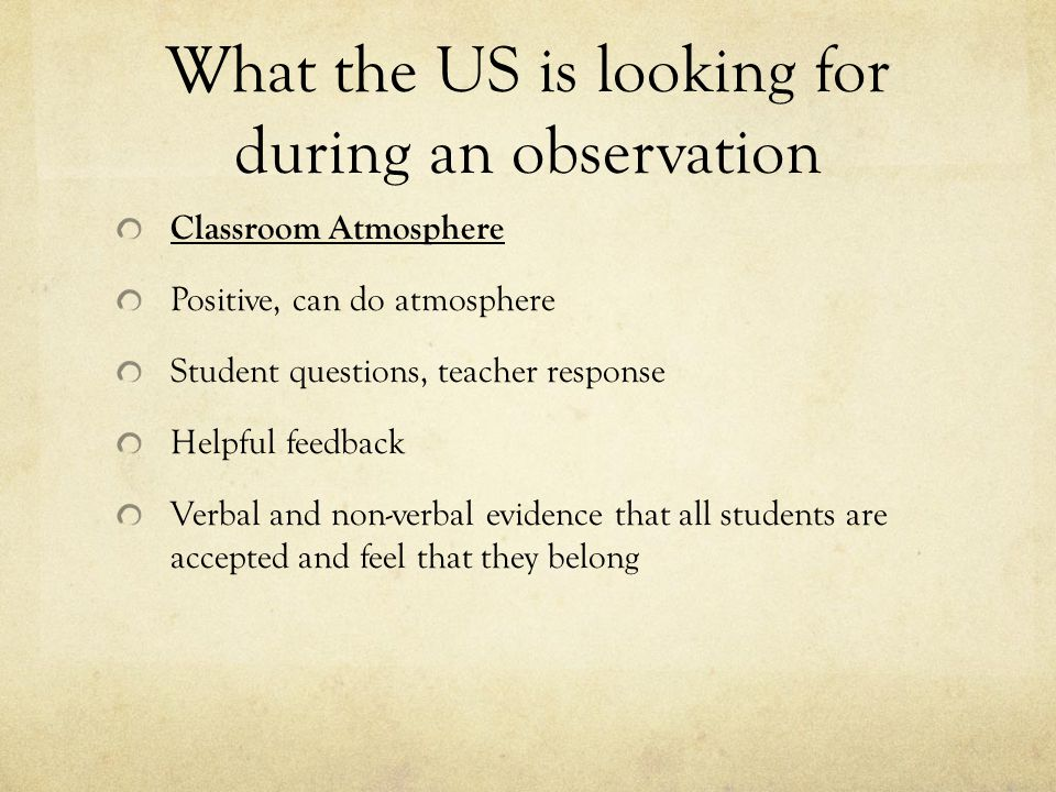 What the US is looking for during an observation Classroom Atmosphere Positive, can do atmosphere Student questions, teacher response Helpful feedback Verbal and non-verbal evidence that all students are accepted and feel that they belong