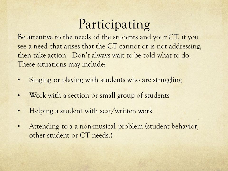 Participating Be attentive to the needs of the students and your CT, if you see a need that arises that the CT cannot or is not addressing, then take action.