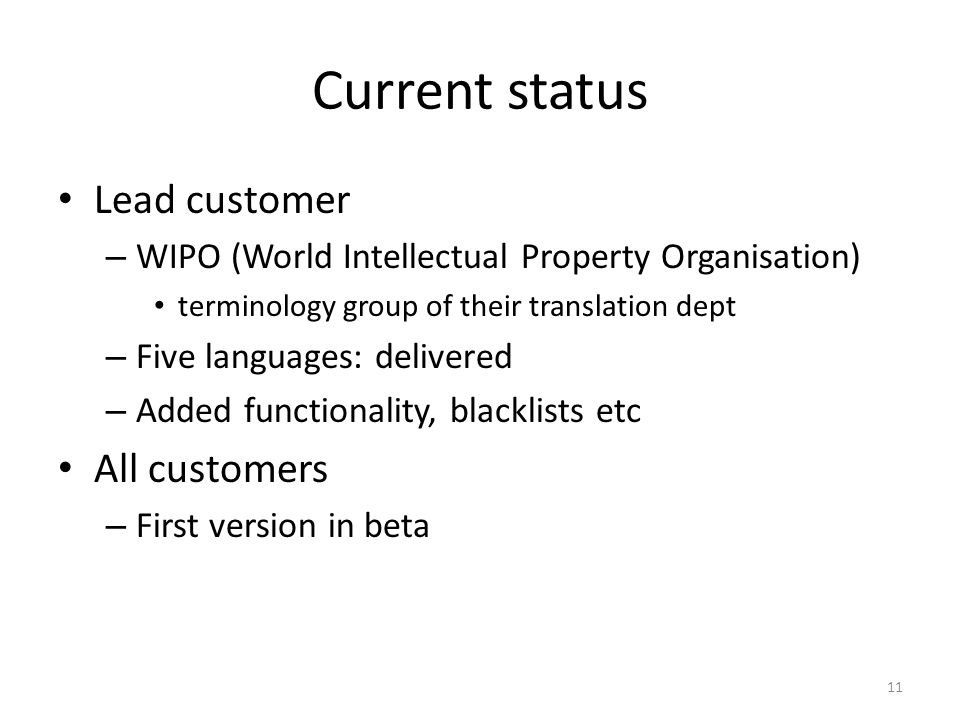 Current status Lead customer – WIPO (World Intellectual Property Organisation) terminology group of their translation dept – Five languages: delivered – Added functionality, blacklists etc All customers – First version in beta 11