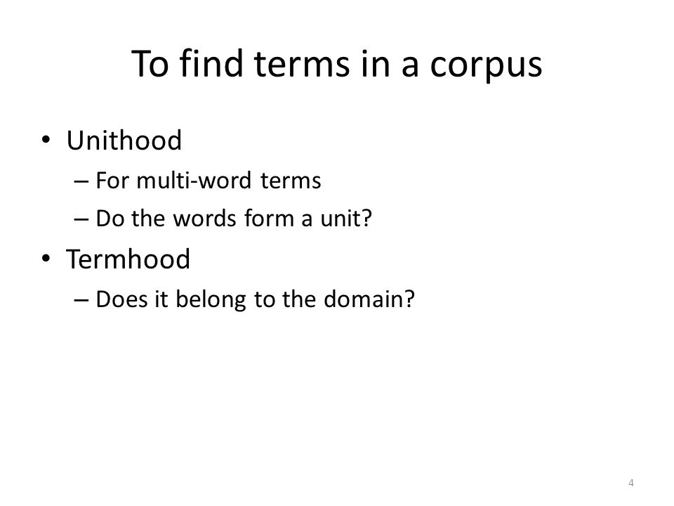 To find terms in a corpus Unithood – For multi-word terms – Do the words form a unit.