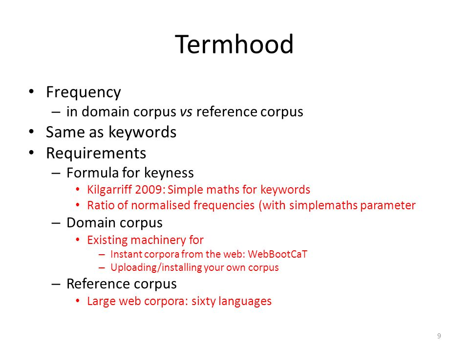 Termhood Frequency – in domain corpus vs reference corpus Same as keywords Requirements – Formula for keyness Kilgarriff 2009: Simple maths for keywords Ratio of normalised frequencies (with simplemaths parameter – Domain corpus Existing machinery for – Instant corpora from the web: WebBootCaT – Uploading/installing your own corpus – Reference corpus Large web corpora: sixty languages 9