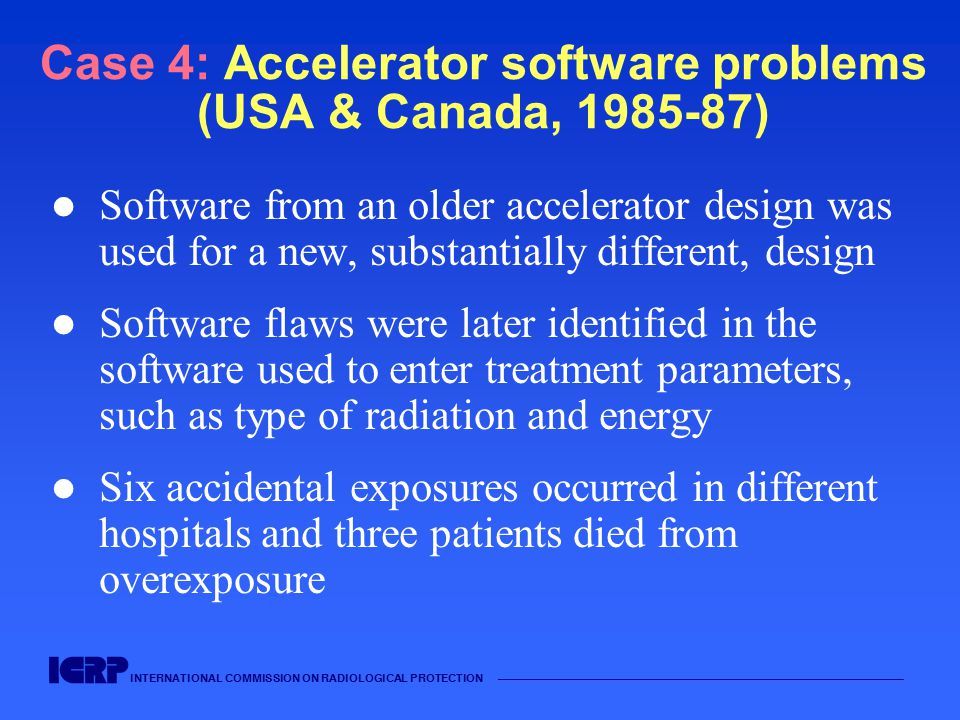 INTERNATIONAL COMMISSION ON RADIOLOGICAL PROTECTION —————————————————————————————————————— Case 4: Accelerator software problems (USA & Canada, 1985-87) Software from an older accelerator design was used for a new, substantially different, design Software flaws were later identified in the software used to enter treatment parameters, such as type of radiation and energy Six accidental exposures occurred in different hospitals and three patients died from overexposure