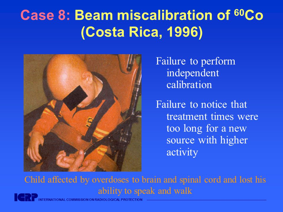 INTERNATIONAL COMMISSION ON RADIOLOGICAL PROTECTION —————————————————————————————————————— Case 8: Beam miscalibration of 60 Co (Costa Rica, 1996) Failure to perform independent calibration Failure to notice that treatment times were too long for a new source with higher activity Child affected by overdoses to brain and spinal cord and lost his ability to speak and walk