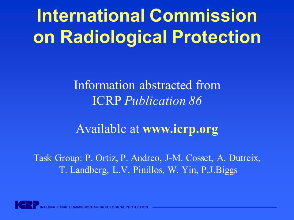 INTERNATIONAL COMMISSION ON RADIOLOGICAL PROTECTION —————————————————————————————————————— International Commission on Radiological Protection Information abstracted from ICRP Publication 86 Available at www.icrp.org Task Group: P.