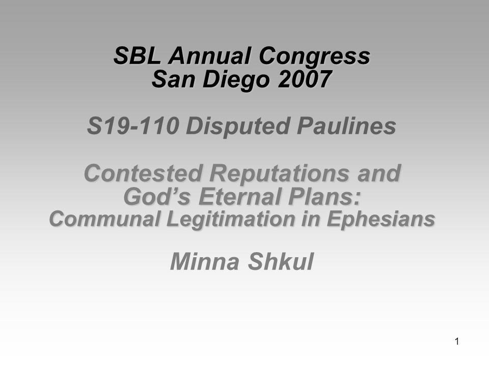 1 SBL Annual Congress San Diego 2007 S19-110 Disputed Paulines Contested Reputations and God's Eternal Plans: Communal Legitimation in Ephesians SBL Annual Congress San Diego 2007 S19-110 Disputed Paulines Contested Reputations and God's Eternal Plans: Communal Legitimation in Ephesians Minna Shkul