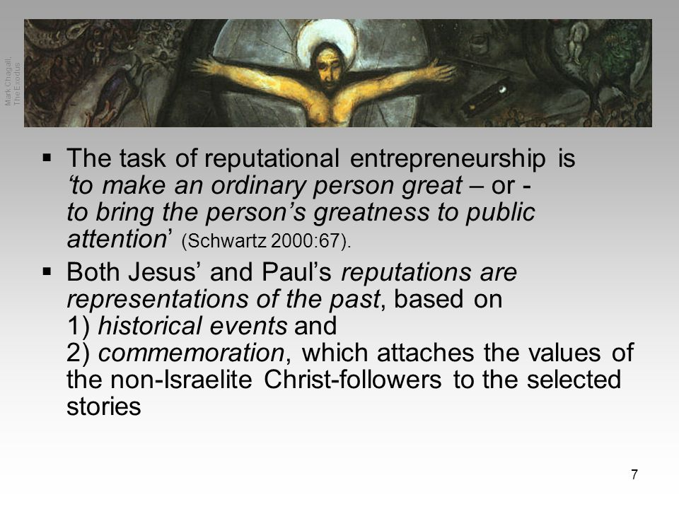 7 Mark Chagall, The Exodus  The task of reputational entrepreneurship is 'to make an ordinary person great – or - to bring the person's greatness to public attention' (Schwartz 2000:67).