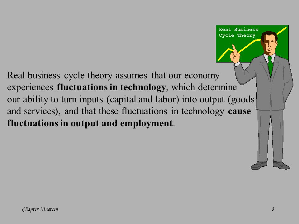 Chapter Nineteen8 Real business cycle theory assumes that our economy experiences fluctuations in technology, which determine our ability to turn inputs (capital and labor) into output (goods and services), and that these fluctuations in technology cause fluctuations in output and employment.