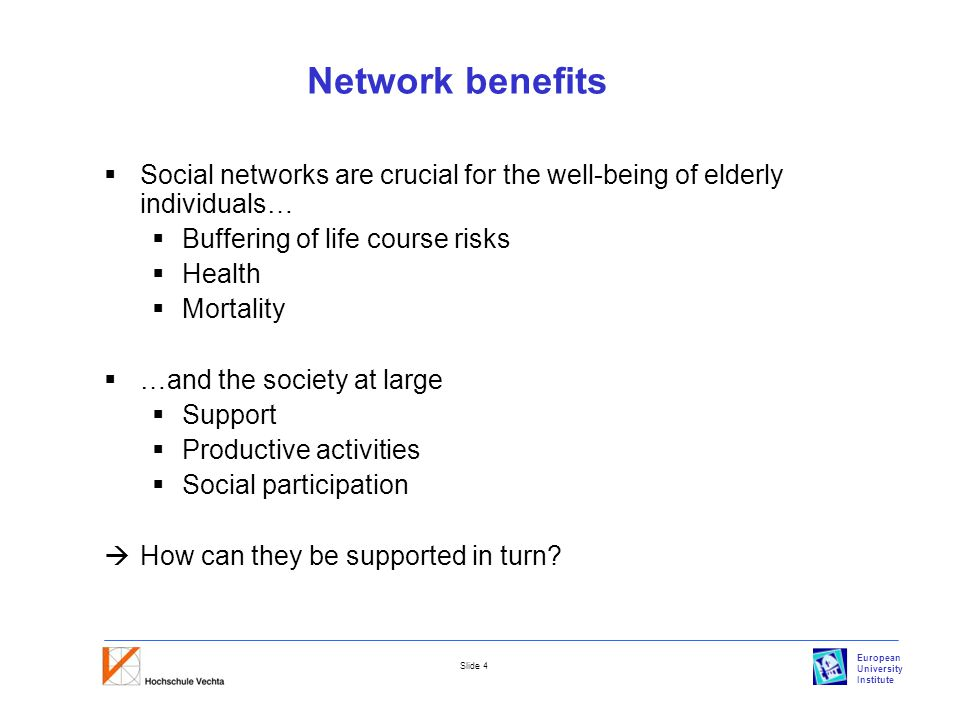European University Institute Slide 4 Network benefits  Social networks are crucial for the well-being of elderly individuals…  Buffering of life course risks  Health  Mortality  …and the society at large  Support  Productive activities  Social participation  How can they be supported in turn