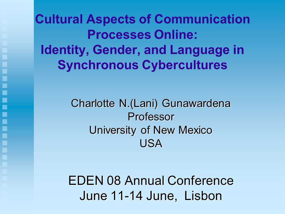 Cultural Aspects of Communication Processes Online: Identity, Gender, and Language in Synchronous Cybercultures Charlotte N.(Lani) Gunawardena Professor University of New Mexico USA EDEN 08 Annual Conference June 11-14 June, Lisbon