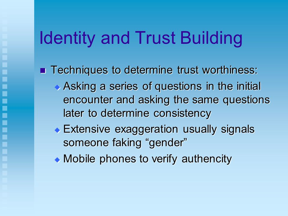 Identity and Trust Building Techniques to determine trust worthiness: Techniques to determine trust worthiness:  Asking a series of questions in the initial encounter and asking the same questions later to determine consistency  Extensive exaggeration usually signals someone faking gender  Mobile phones to verify authencity
