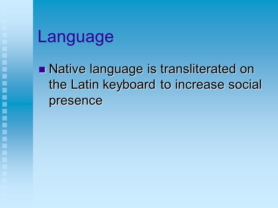 Language Native language is transliterated on the Latin keyboard to increase social presence Native language is transliterated on the Latin keyboard to increase social presence