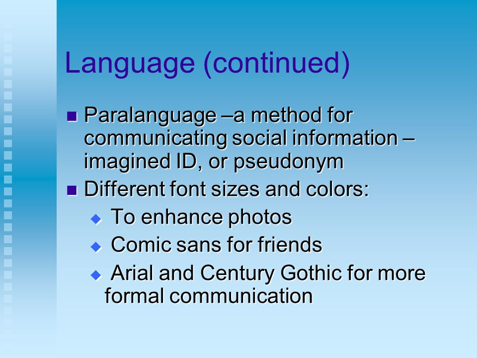 Language (continued) Paralanguage –a method for communicating social information – imagined ID, or pseudonym Paralanguage –a method for communicating social information – imagined ID, or pseudonym Different font sizes and colors: Different font sizes and colors:  To enhance photos  Comic sans for friends  Arial and Century Gothic for more formal communication