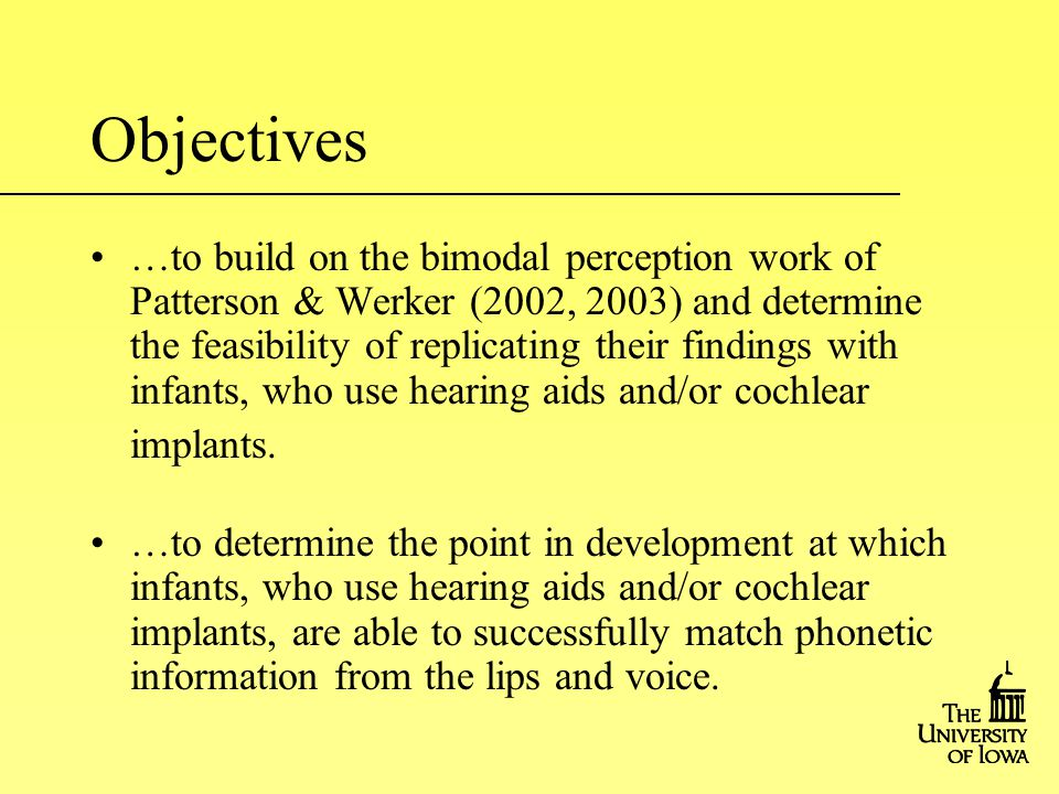 …to build on the bimodal perception work of Patterson & Werker (2002, 2003) and determine the feasibility of replicating their findings with infants, who use hearing aids and/or cochlear implants.