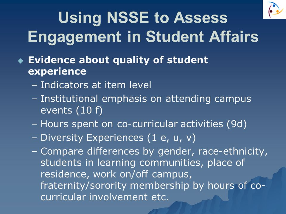 Using NSSE to Assess Engagement in Student Affairs   Evidence about quality of student experience – –Indicators at item level – –Institutional emphasis on attending campus events (10 f) – –Hours spent on co-curricular activities (9d) – –Diversity Experiences (1 e, u, v) – –Compare differences by gender, race-ethnicity, students in learning communities, place of residence, work on/off campus, fraternity/sorority membership by hours of co- curricular involvement etc.