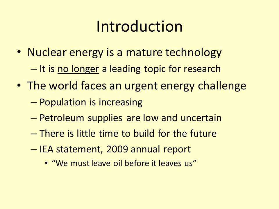 Introduction Nuclear energy is a mature technology – It is no longer a leading topic for research The world faces an urgent energy challenge – Population is increasing – Petroleum supplies are low and uncertain – There is little time to build for the future – IEA statement, 2009 annual report We must leave oil before it leaves us