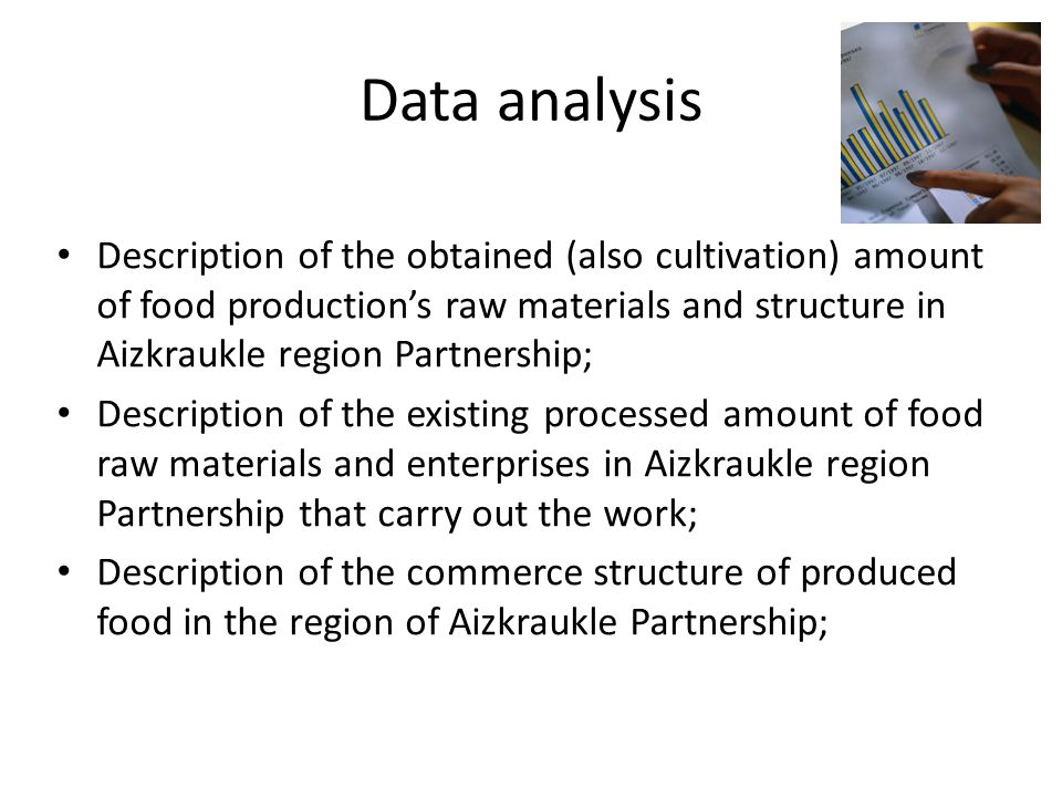 Data analysis Description of the obtained (also cultivation) amount of food production's raw materials and structure in Aizkraukle region Partnership; Description of the existing processed amount of food raw materials and enterprises in Aizkraukle region Partnership that carry out the work; Description of the commerce structure of produced food in the region of Aizkraukle Partnership;