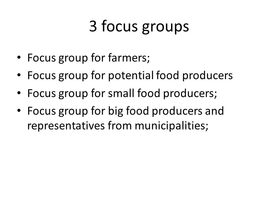 3 focus groups Focus group for farmers; Focus group for potential food producers Focus group for small food producers; Focus group for big food producers and representatives from municipalities;