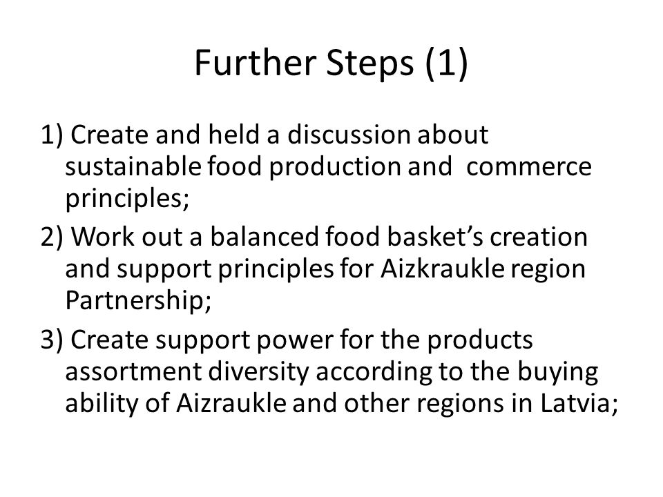 Further Steps (1) 1) Create and held a discussion about sustainable food production and commerce principles; 2) Work out a balanced food basket's creation and support principles for Aizkraukle region Partnership; 3) Create support power for the products assortment diversity according to the buying ability of Aizraukle and other regions in Latvia;