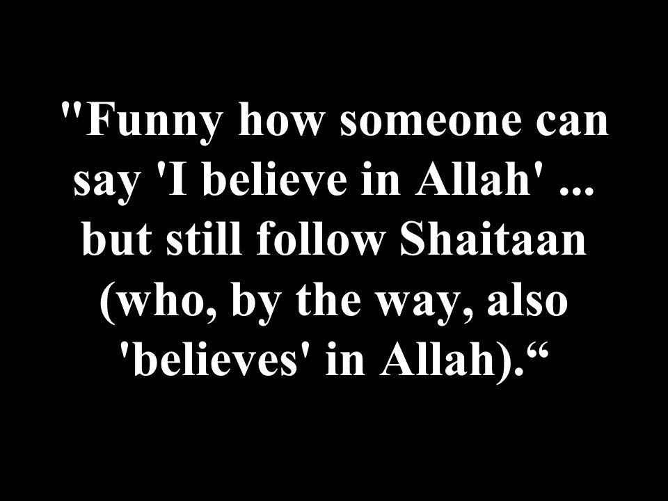 Funny how someone can say I believe in Allah ...