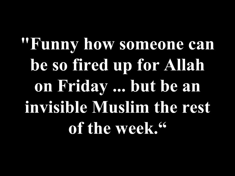 Funny how someone can be so fired up for Allah on Friday...