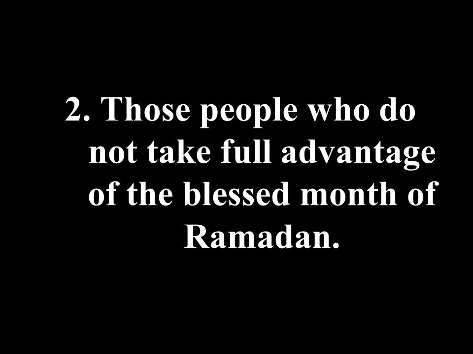 2. Those people who do not take full advantage of the blessed month of Ramadan.