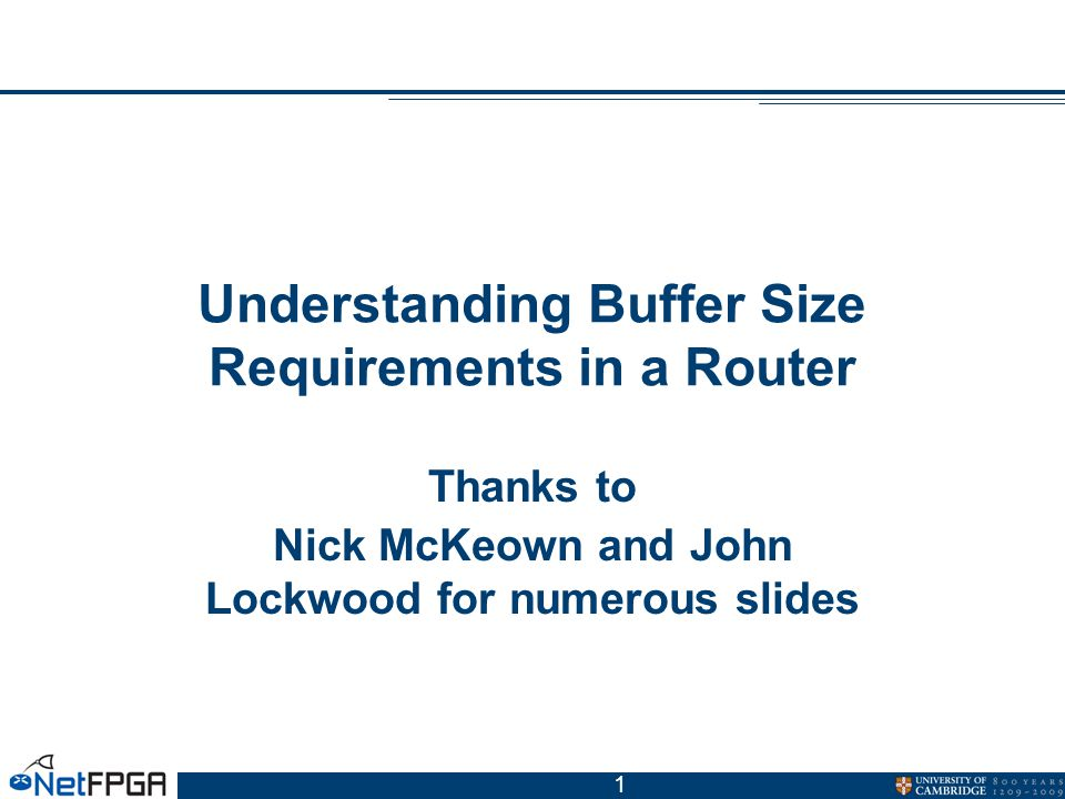 1 Understanding Buffer Size Requirements in a Router Thanks to Nick McKeown and John Lockwood for numerous slides