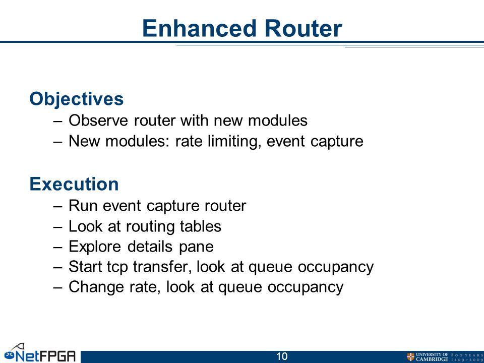 10 Enhanced Router Objectives –Observe router with new modules –New modules: rate limiting, event capture Execution –Run event capture router –Look at routing tables –Explore details pane –Start tcp transfer, look at queue occupancy –Change rate, look at queue occupancy