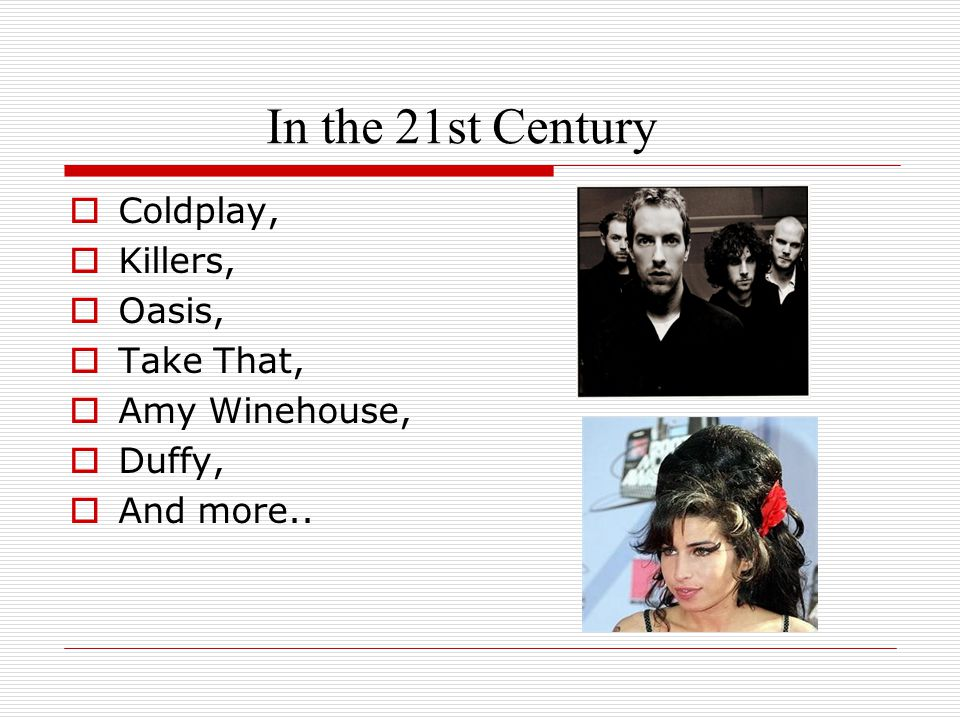 In the 21st Century  Coldplay,  Killers,  Oasis,  Take That,  Amy Winehouse,  Duffy,  And more..