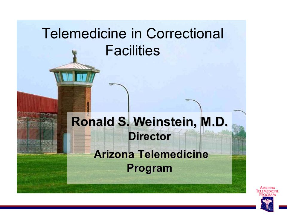 Telemedicine in Correctional Facilities Ronald S. Weinstein, M.D.