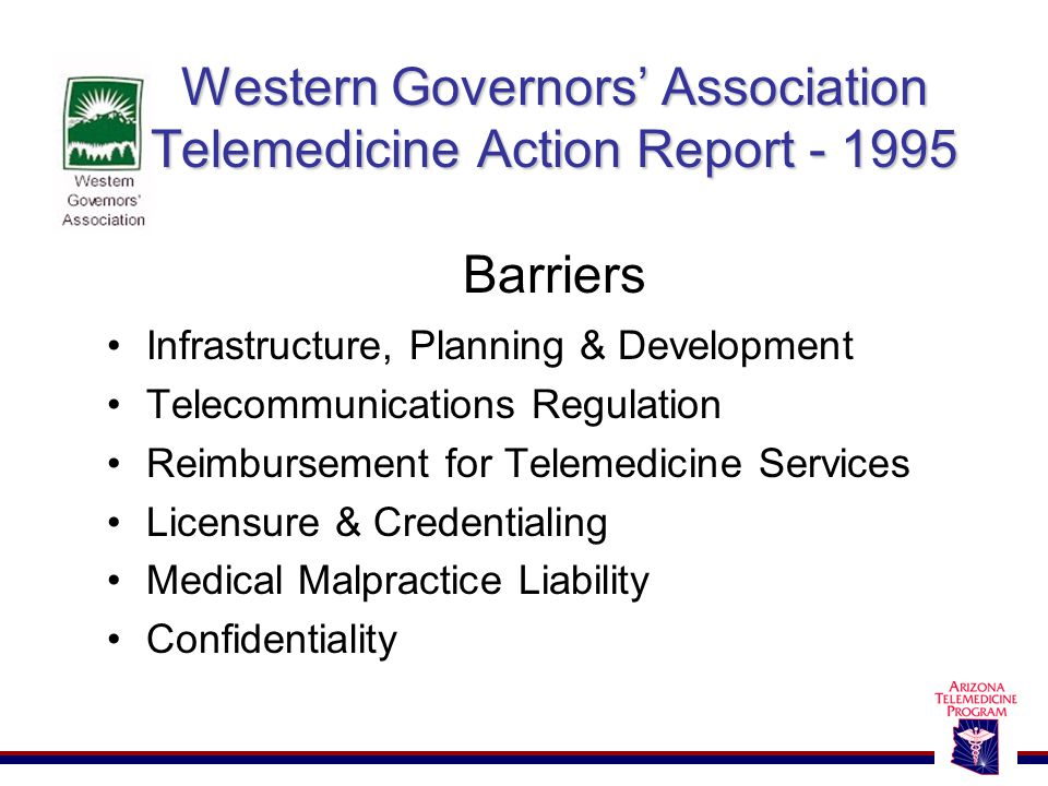 Western Governors' Association Telemedicine Action Report - 1995 Western Governors' Association Telemedicine Action Report - 1995 Barriers Infrastructure, Planning & Development Telecommunications Regulation Reimbursement for Telemedicine Services Licensure & Credentialing Medical Malpractice Liability Confidentiality