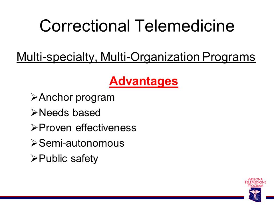 Correctional Telemedicine Multi-specialty, Multi-Organization Programs Advantages  Anchor program  Needs based  Proven effectiveness  Semi-autonomous  Public safety