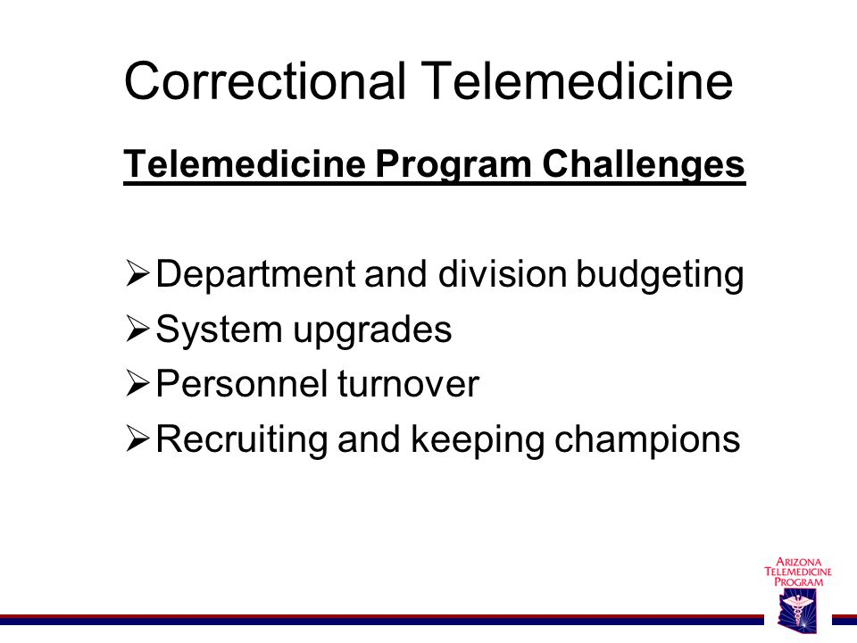 Correctional Telemedicine Telemedicine Program Challenges  Department and division budgeting  System upgrades  Personnel turnover  Recruiting and keeping champions