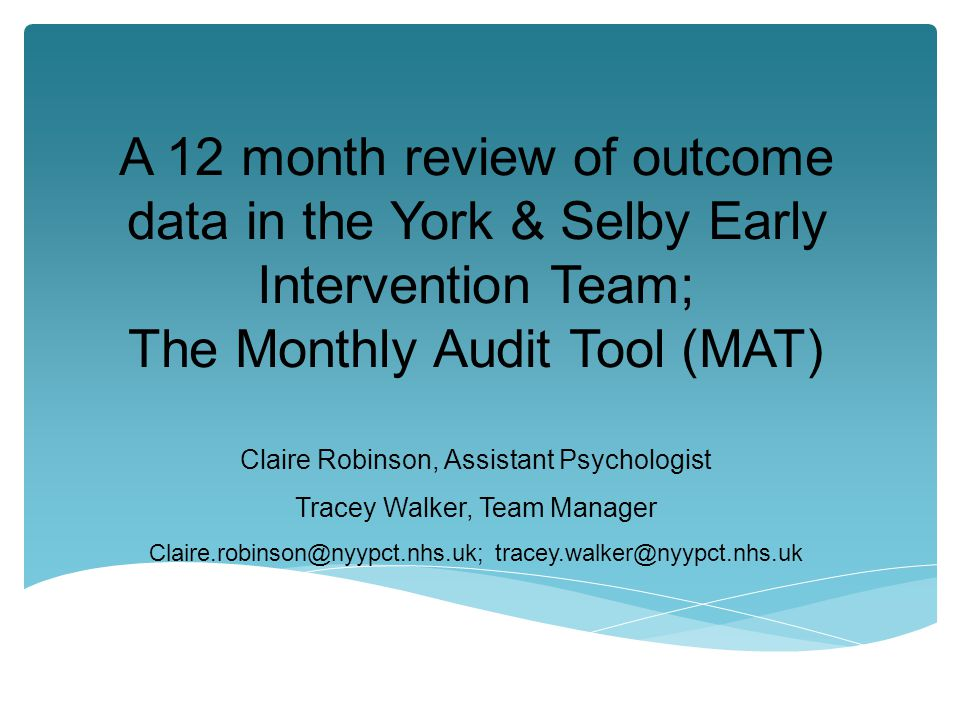 A 12 month review of outcome data in the York & Selby Early Intervention Team; The Monthly Audit Tool (MAT) Claire Robinson, Assistant Psychologist Tracey Walker, Team Manager Claire.robinson@nyypct.nhs.uk; tracey.walker@nyypct.nhs.uk