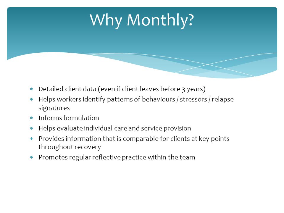  Detailed client data (even if client leaves before 3 years)  Helps workers identify patterns of behaviours / stressors / relapse signatures  Informs formulation  Helps evaluate individual care and service provision  Provides information that is comparable for clients at key points throughout recovery  Promotes regular reflective practice within the team Why Monthly