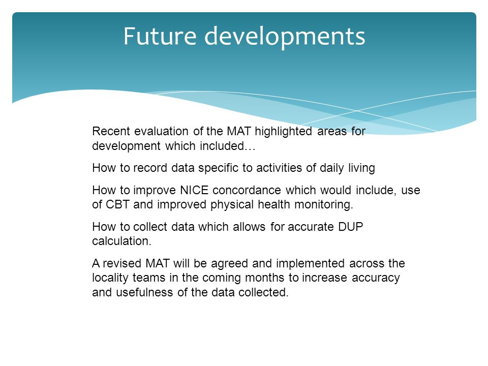 Future developments Recent evaluation of the MAT highlighted areas for development which included… How to record data specific to activities of daily living How to improve NICE concordance which would include, use of CBT and improved physical health monitoring.